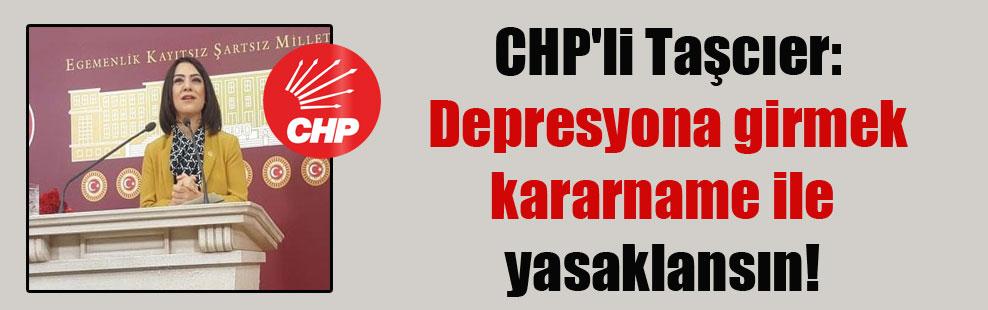CHP'li Taşcıer: Depresyona girmek kararname ile yasaklansın!