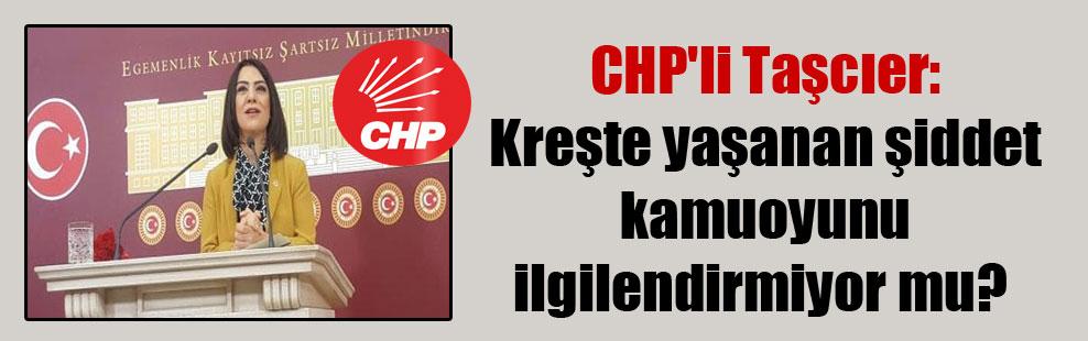CHP'li Taşcıer: Kreşte yaşanan şiddet kamuoyunu ilgilendirmiyor mu?