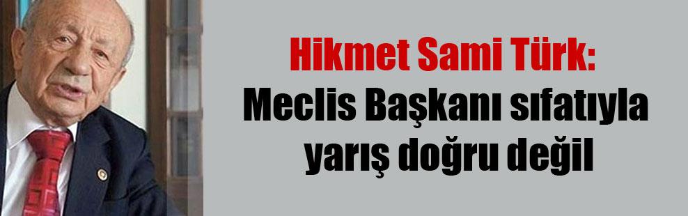 Hikmet Sami Türk: Meclis Başkanı sıfatıyla yarış doğru değil