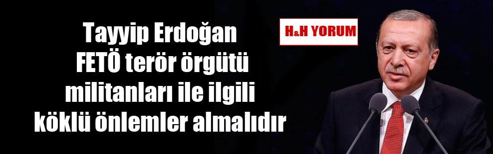 Tayyip Erdoğan FETÖ terör örgütü militanları ile ilgili köklü önlemler almalıdır