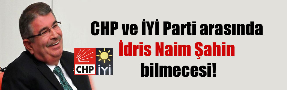 CHP ve İYİ Parti arasında İdris Naim Şahin bilmecesi!