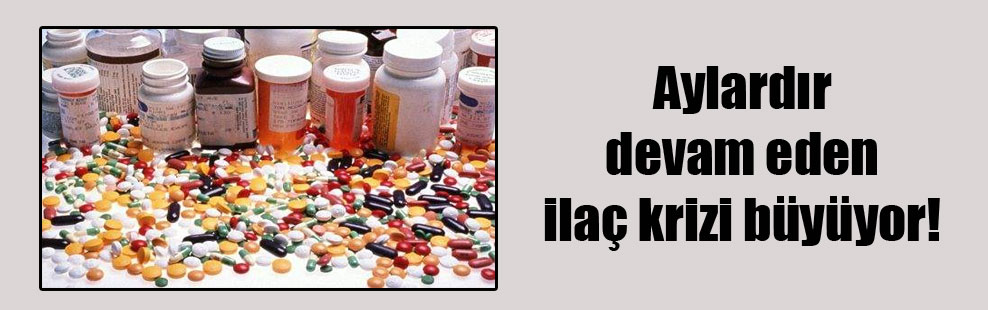 Aylardır devam eden ilaç krizi büyüyor!