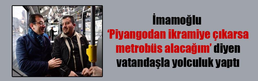 İmamoğlu 'Piyangodan ikramiye çıkarsa metrobüs alacağım' diyen vatandaşla yolculuk yaptı