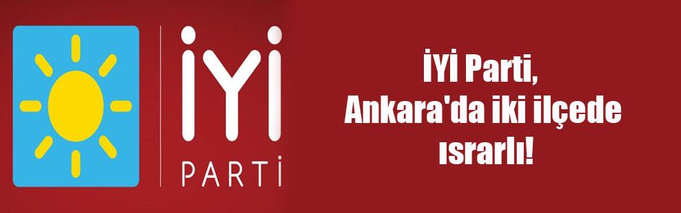 İYİ Parti, Ankara'da iki ilçede ısrarlı!