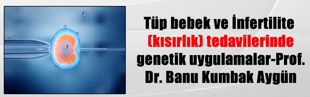 Tüp bebek ve İnfertilite (kısırlık) tedavilerinde genetik uygulamalar-Prof. Dr. Banu Kumbak Aygün