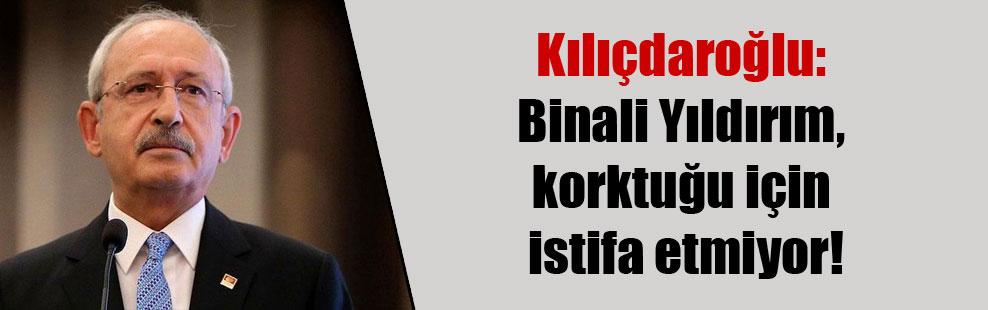 Kılıçdaroğlu: Binali Yıldırım, korktuğu için istifa etmiyor!