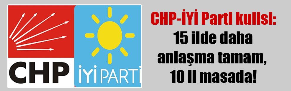 CHP-İYİ Parti kulisi: 15 ilde daha anlaşma tamam, 10 il masada!