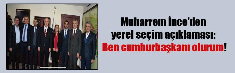 Muharrem İnce'den yerel seçim açıklaması: Ben cumhurbaşkanı olurum!