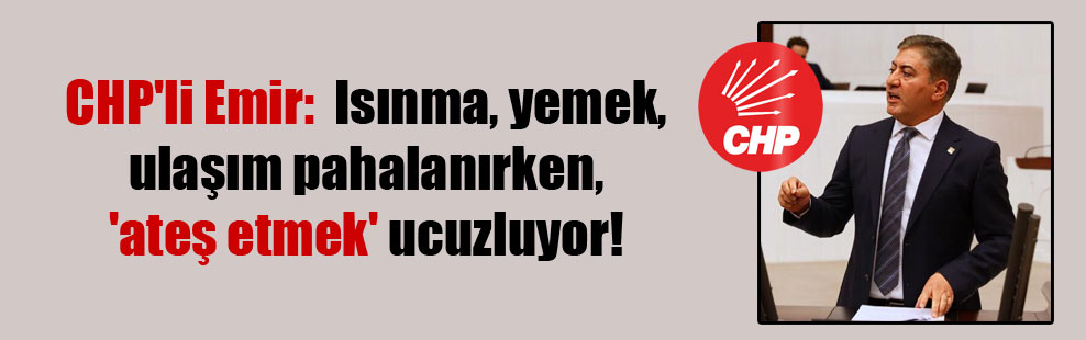 CHP'li Emir:  Isınma, yemek, ulaşım pahalanırken, 'ateş etmek' ucuzluyor!