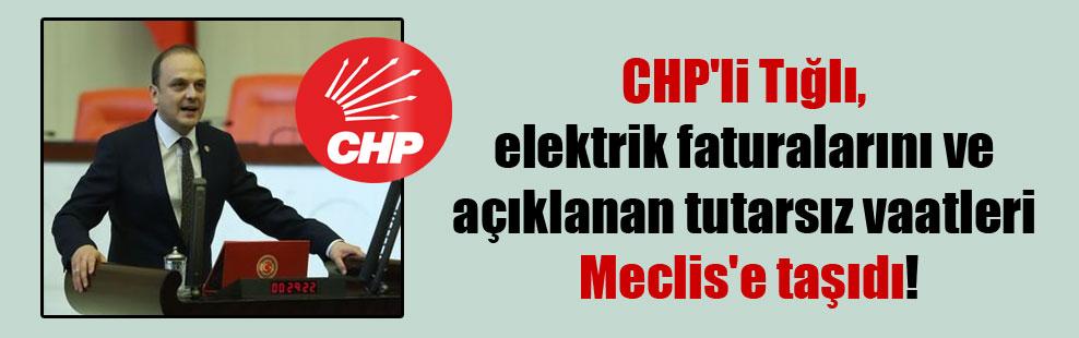 CHP'li Tığlı, elektrik faturalarını ve açıklanan tutarsız vaatleri Meclis'e taşıdı!