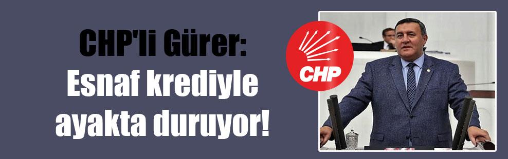CHP'li Gürer: Esnaf krediyle ayakta duruyor!