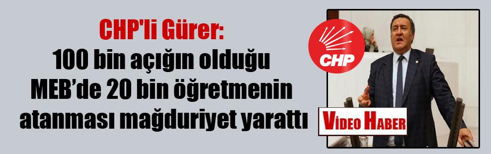 CHP'li Gürer: 100 bin açığın olduğu MEB'de 20 bin öğretmenin atanması mağduriyet yarattı