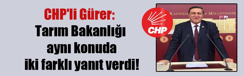 CHP'li Gürer: Tarım Bakanlığı aynı konuda iki farklı yanıt verdi!