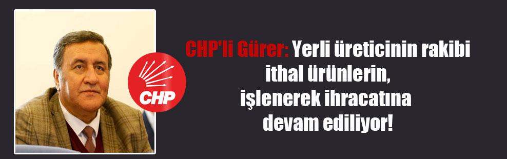 CHP'li Gürer: Yerli üreticinin rakibi ithal ürünlerin, işlenerek ihracatına devam ediliyor!