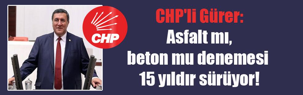 CHP'li Gürer: Asfalt mı, beton mu denemesi 15 yıldır sürüyor!