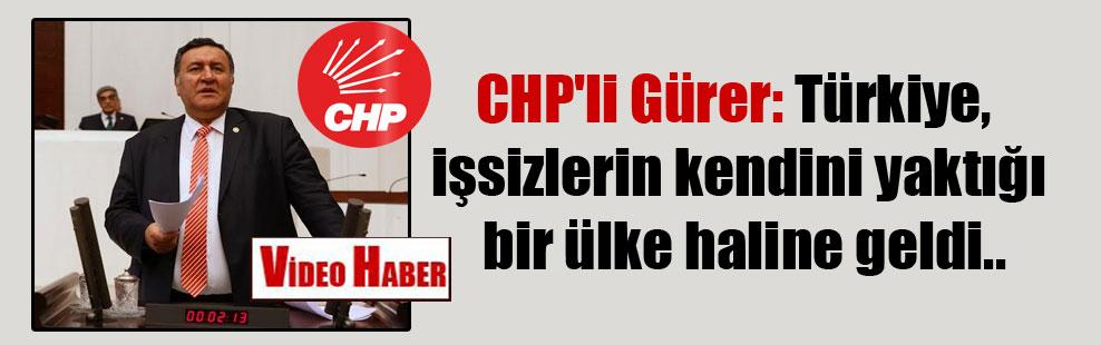 CHP'li Gürer: Türkiye, işsizlerin kendini yaktığı bir ülke haline geldi..