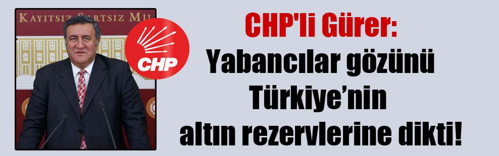 CHP'li Gürer: Yabancılar gözünü Türkiye'nin altın rezervlerine dikti!