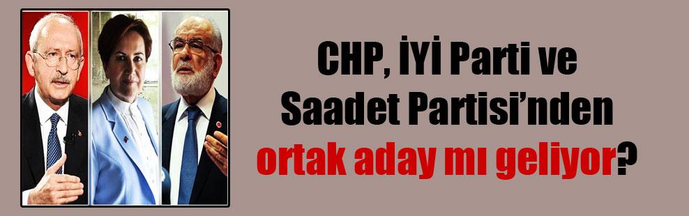 CHP, İYİ Parti ve Saadet Partisi'nden ortak aday mı geliyor?