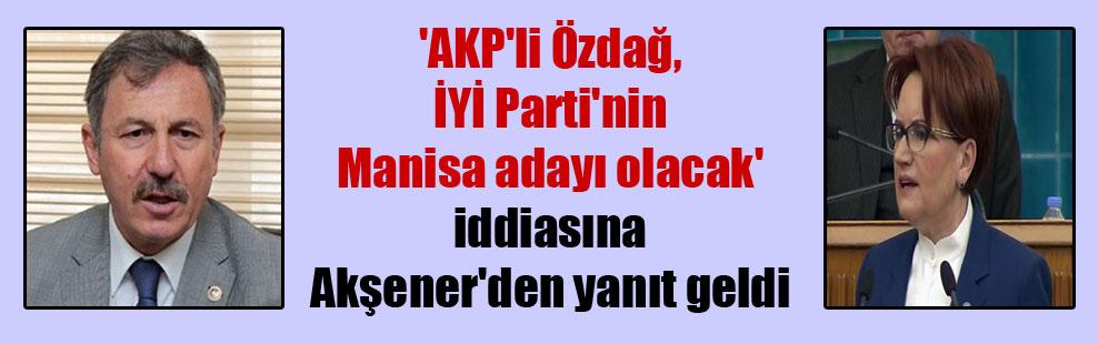 'AKP'li Özdağ, İYİ Parti'nin Manisa adayı olacak' iddiasına Akşener'den yanıt geldi