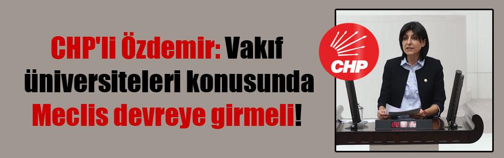 CHP'li Özdemir: Vakıf üniversiteleri konusunda Meclis devreye girmeli!
