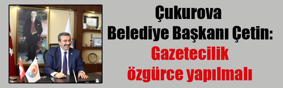 Çukurova Belediye Başkanı Çetin: Gazetecilik özgürce yapılmalı