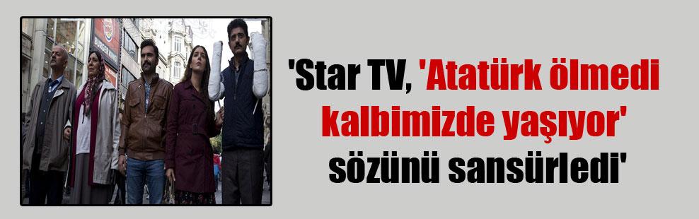 'Star TV, 'Atatürk ölmedi kalbimizde yaşıyor' sözünü sansürledi'