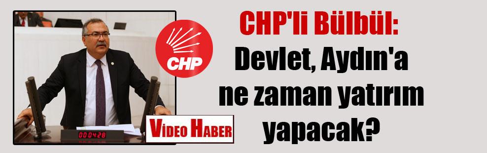 CHP'li Bülbül: Devlet, Aydın'a ne zaman yatırım yapacak?