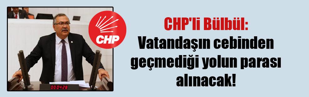 CHP'li Bülbül: Vatandaşın cebinden geçmediği yolun parası alınacak!