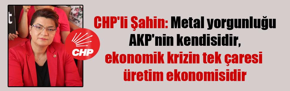 CHP'li Şahin: Metal yorgunluğu AKP'nin kendisidir, ekonomik krizin tek çaresi üretim ekonomisidir