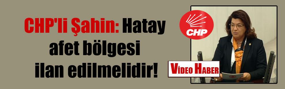 CHP'li Şahin: Hatay afet bölgesi ilan edilmelidir!