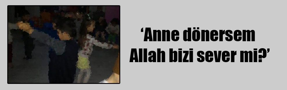 'Anne dönersem Allah bizi sever mi?'