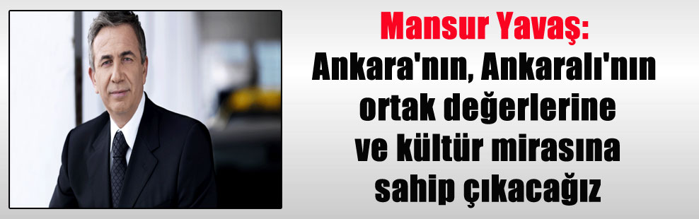 Mansur Yavaş: Ankara'nın, Ankaralı'nın ortak değerlerine ve kültür mirasına sahip çıkacağız