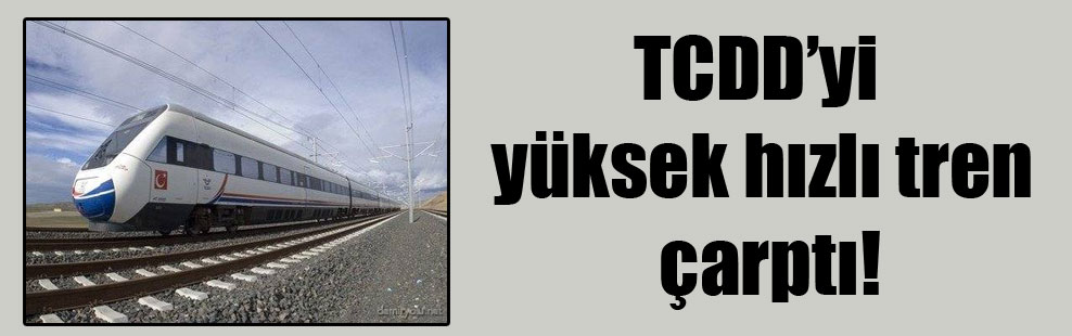 TCDD'yi yüksek hızlı tren çarptı!