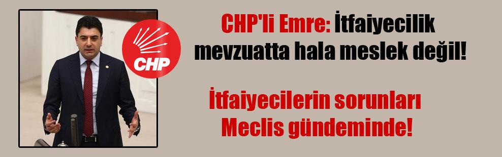 CHP'li Emre: İtfaiyecilik mevzuatta hala meslek değil! İtfaiyecilerin sorunları Meclis gündeminde