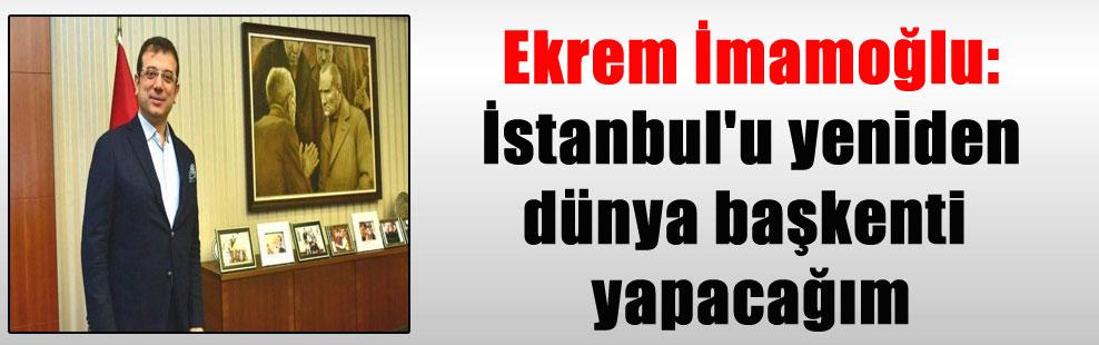 Ekrem İmamoğlu: İstanbul'u yeniden dünya başkenti yapacağım