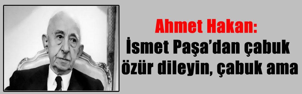 Ahmet Hakan: İsmet Paşa'dan çabuk özür dileyin, çabuk ama