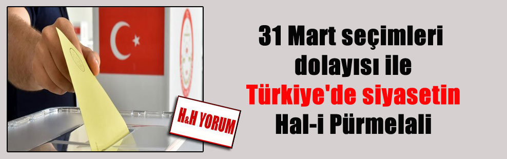 31 Mart seçimleri dolayısı ile Türkiye'de siyasetin Hal-i Pürmelali