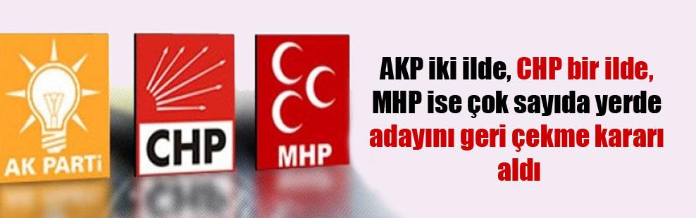 AKP iki ilde, CHP bir ilde, MHP ise çok sayıda yerde adayını geri çekme kararı aldı
