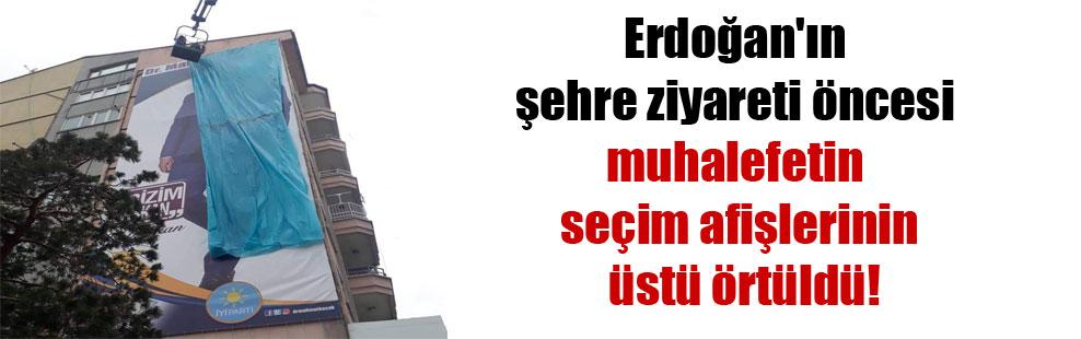 Erdoğan'ın şehre ziyareti öncesi muhalefetin seçim afişlerinin üstü örtüldü!