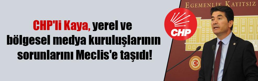 CHP'li Kaya, yerel ve bölgesel medya kuruluşlarının sorunlarını Meclis'e taşıdı!