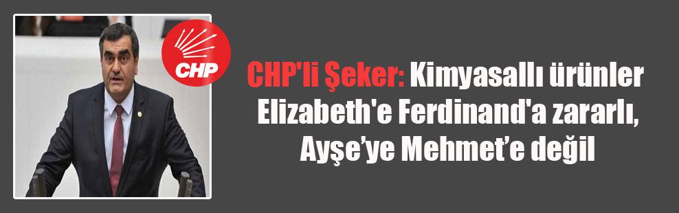 CHP'li Şeker: Kimyasallı ürünler Elizabeth'e Ferdinand'a zararlı, Ayşe'ye Mehmet'e değil