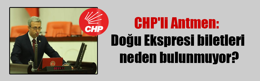 CHP'li Antmen: Doğu Ekspresi biletleri neden bulunmuyor?
