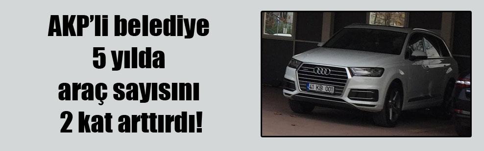 AKP'li belediye 5 yılda araç sayısını 2 kat arttırdı!