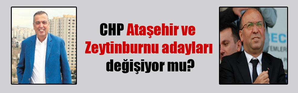 CHP Ataşehir ve Zeytinburnu adayları değişiyor mu?