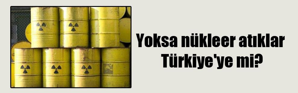 Yoksa nükleer atıklar Türkiye'ye mi?
