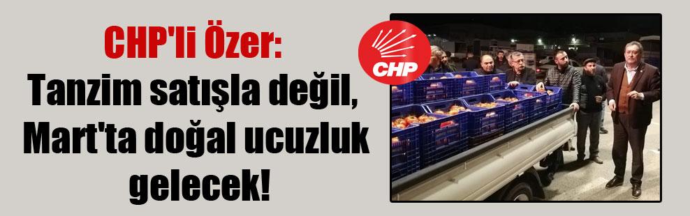 CHP'li Özer: Tanzim satışla değil, Mart'ta doğal ucuzluk gelecek!