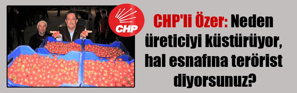 CHP'li Özer: Neden üreticiyi küstürüyor, hal esnafına terörist diyorsunuz?