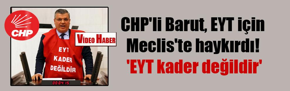 CHP'li Barut, EYT için Meclis'te haykırdı! 'EYT kader değildir'