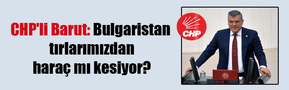 CHP'li Barut: Bulgaristan tırlarımızdan haraç mı kesiyor?