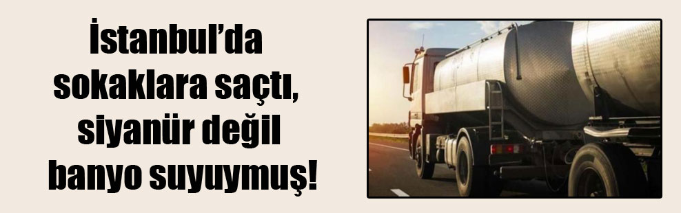 İstanbul'da sokaklara saçtı, siyanür değil banyo suyuymuş!